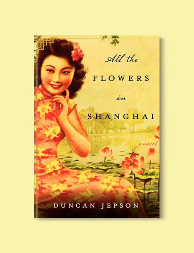 Books Set In China - All The Flowers In Shanghai by Duncan Jepson. For books that inspire travel visit www.taleway.com. chinese books, books about china, books on chinese culture, novels set in china, chinese novels, best books about china, books on china travel, best novels about china, contemporary novels set in china, chinese historical fiction, china inspiration, china travel, packing china, china reading list, popular chinese books, novels set in ancient china, best chinese literature, travel reads, reading list, books around the world, books to read, books set in different countries