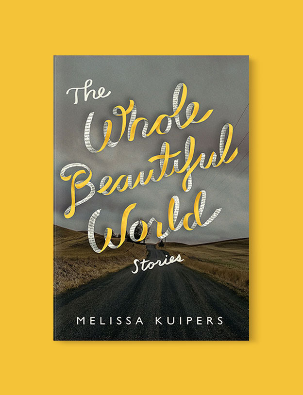 Best Book Covers 2017, The Whole Beautiful World: Stories by Melissa Kuipers - book covers, book covers 2017, book design, best book covers, best book design, cover design, best covers, book cover design, book designers, design inspiration, cover design inspiration, book cover ideas, book design ideas, cover design ideas, book typography, book cover typography, book cover illustration, book cover design ideas