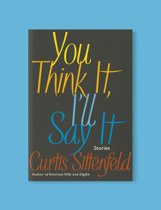 Best Book Covers 2018, You Think It, I'll Say It by Curtis Sittenfeld - book covers, book covers 2018, book design, best book covers, best book design, cover design, best covers, book cover design, book designers, design inspiration, cover design inspiration, book cover ideas, book design ideas, cover design ideas, book typography, book cover typography, book cover illustration, book cover design ideas